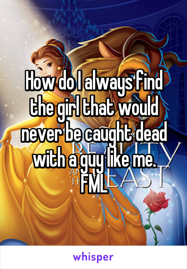 How do I always find the girl that would never be caught dead with a guy like me. FML
