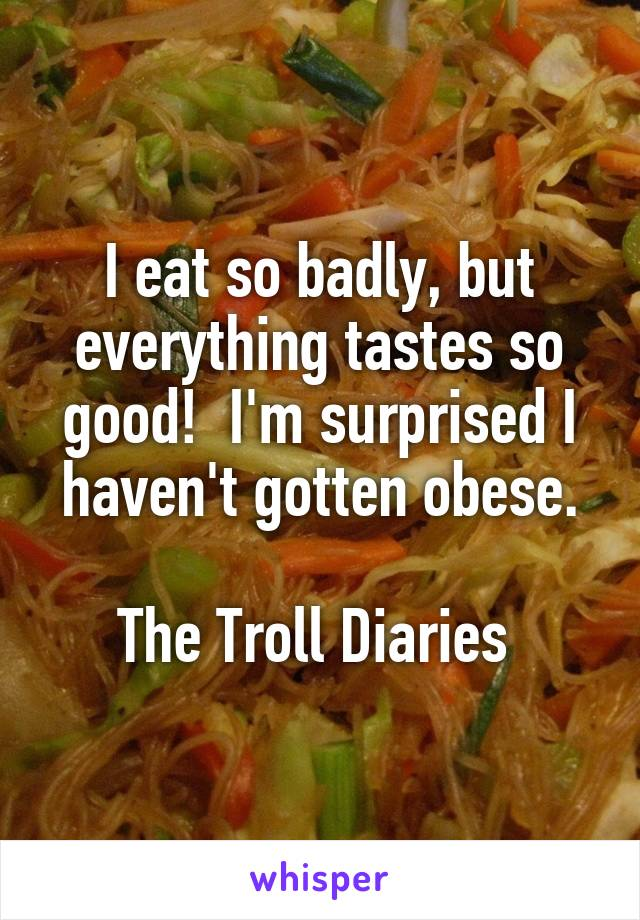 I eat so badly, but everything tastes so good!  I'm surprised I haven't gotten obese.  The Troll Diaries
