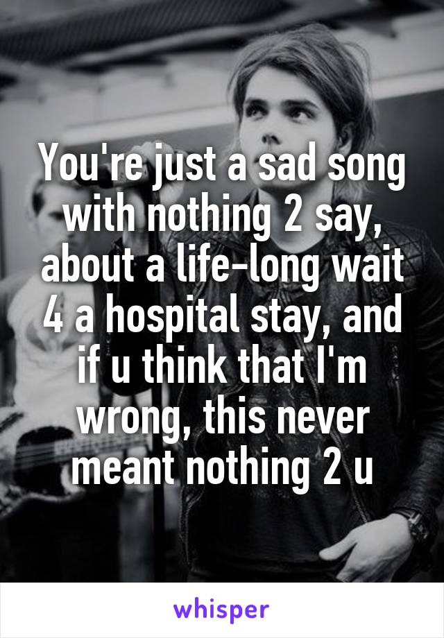 You're just a sad song with nothing 2 say, about a life-long wait 4 a hospital stay, and if u think that I'm wrong, this never meant nothing 2 u
