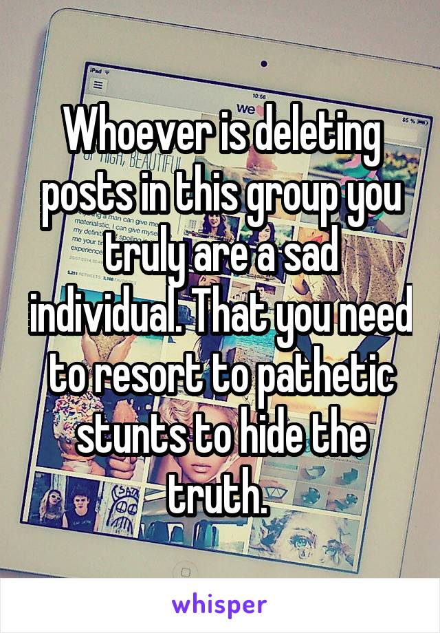 Whoever is deleting posts in this group you truly are a sad individual. That you need to resort to pathetic stunts to hide the truth.