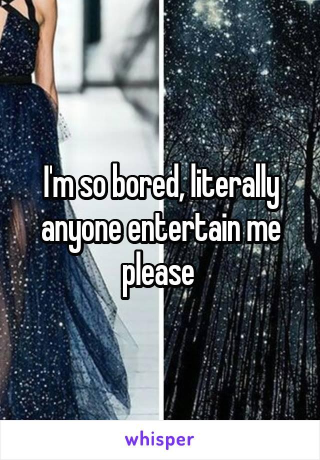 I'm so bored, literally anyone entertain me please