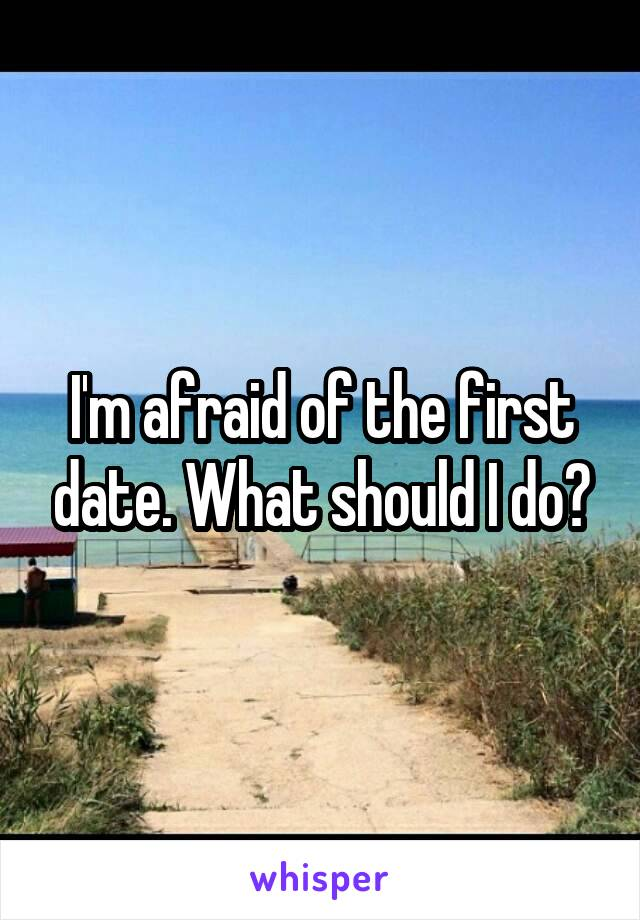 I'm afraid of the first date. What should I do?