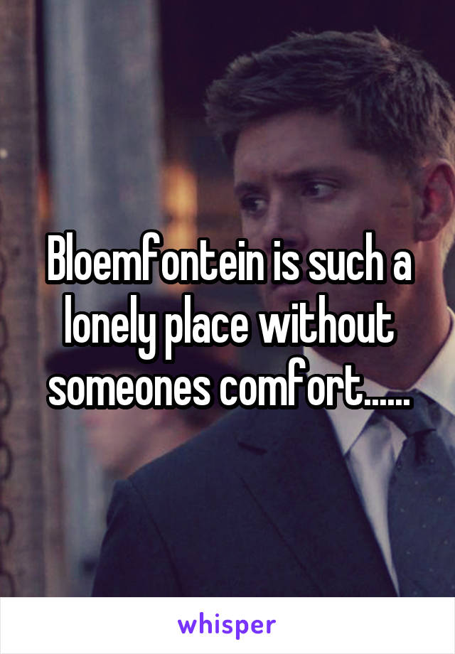 Bloemfontein is such a lonely place without someones comfort......