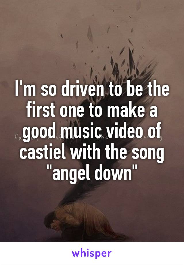 "I'm so driven to be the first one to make a good music video of castiel with the song ""angel down"""