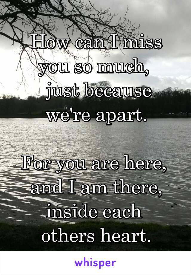 How can I miss you so much,   just because we're apart.  For you are here,  and I am there, inside each  others heart.