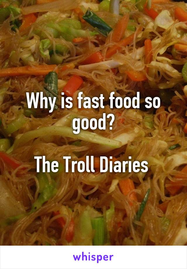 Why is fast food so good?  The Troll Diaries