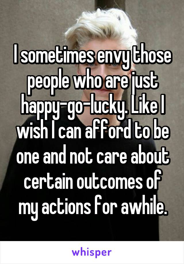 I sometimes envy those people who are just happy-go-lucky. Like I wish I can afford to be one and not care about certain outcomes of my actions for awhile.