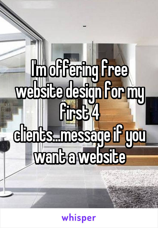 I'm offering free website design for my first 4 clients...message if you want a website