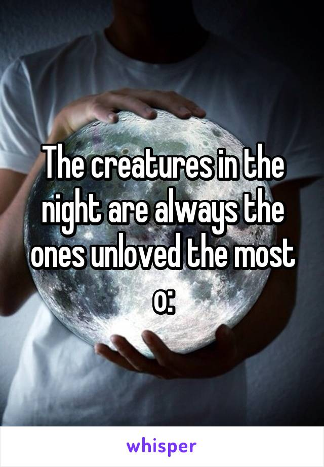 The creatures in the night are always the ones unloved the most o: