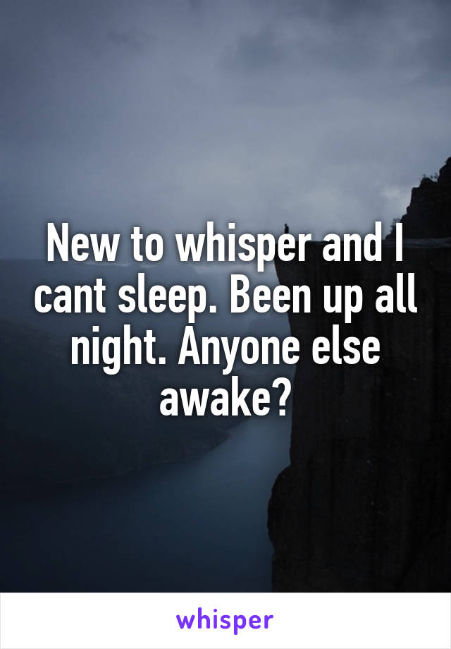 New to whisper and I cant sleep. Been up all night. Anyone else awake?