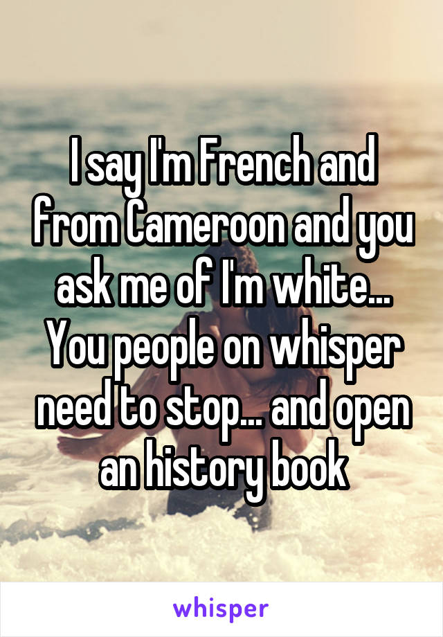 I say I'm French and from Cameroon and you ask me of I'm white... You people on whisper need to stop... and open an history book