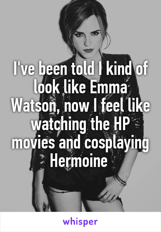 I've been told I kind of look like Emma Watson, now I feel like watching the HP movies and cosplaying Hermoine