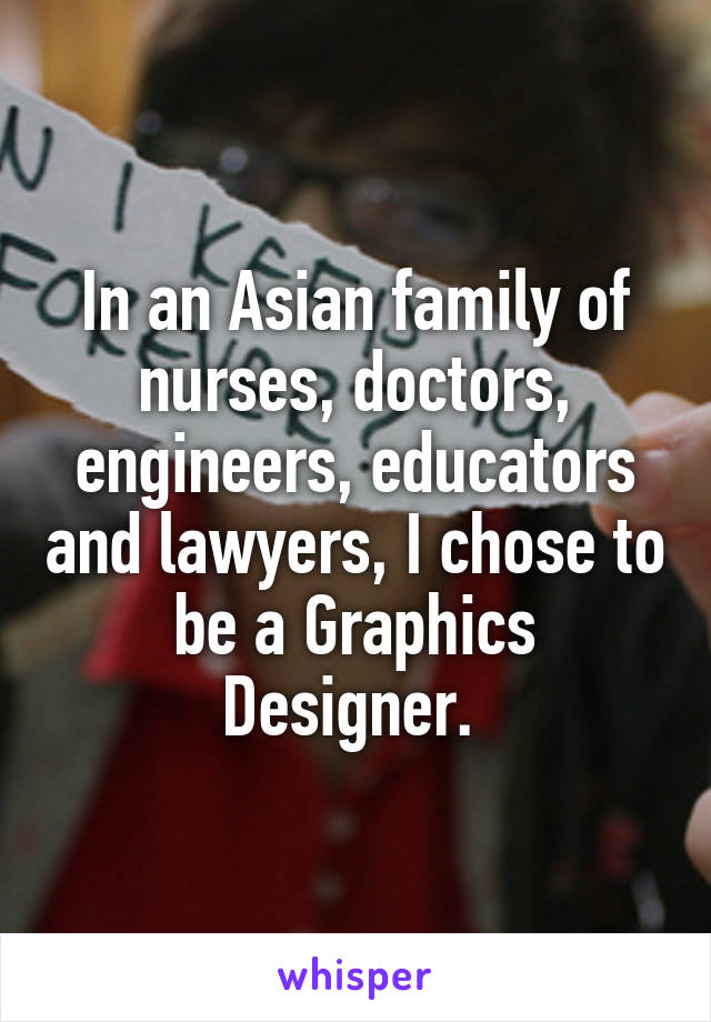 In an Asian family of nurses, doctors, engineers, educators and lawyers, I chose to be a Graphics Designer.