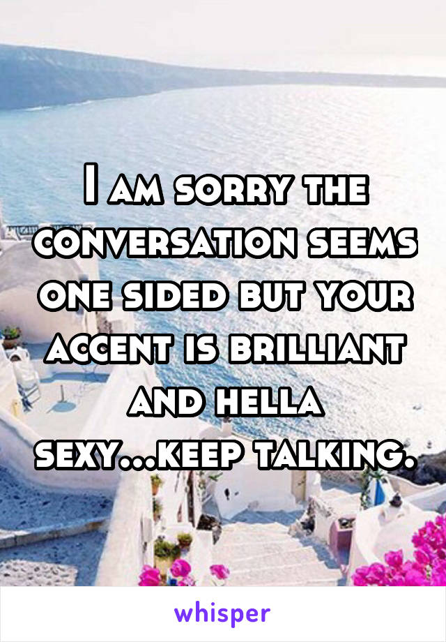 I am sorry the conversation seems one sided but your accent is brilliant and hella sexy...keep talking.