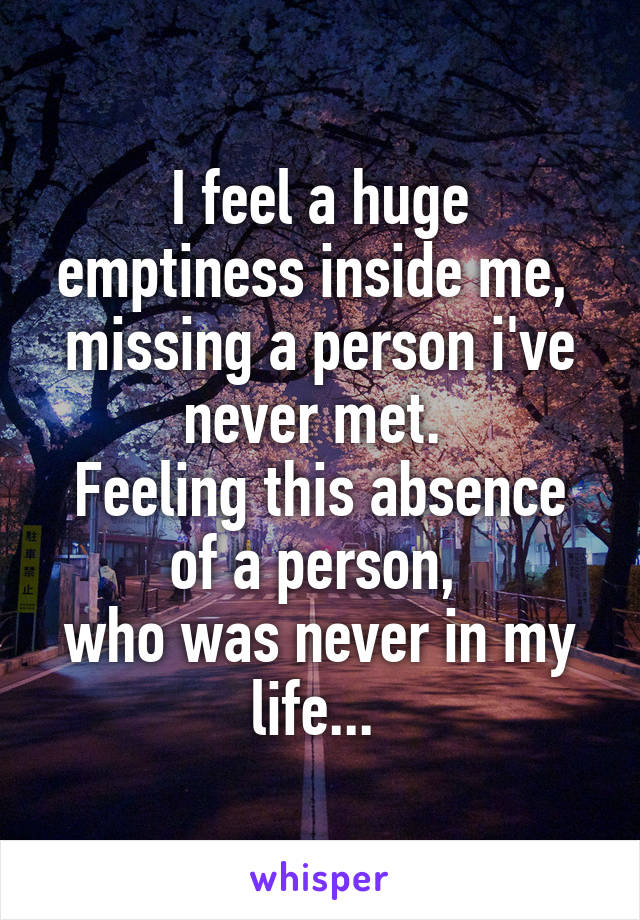 I feel a huge emptiness inside me,  missing a person i've never met.  Feeling this absence of a person,  who was never in my life...