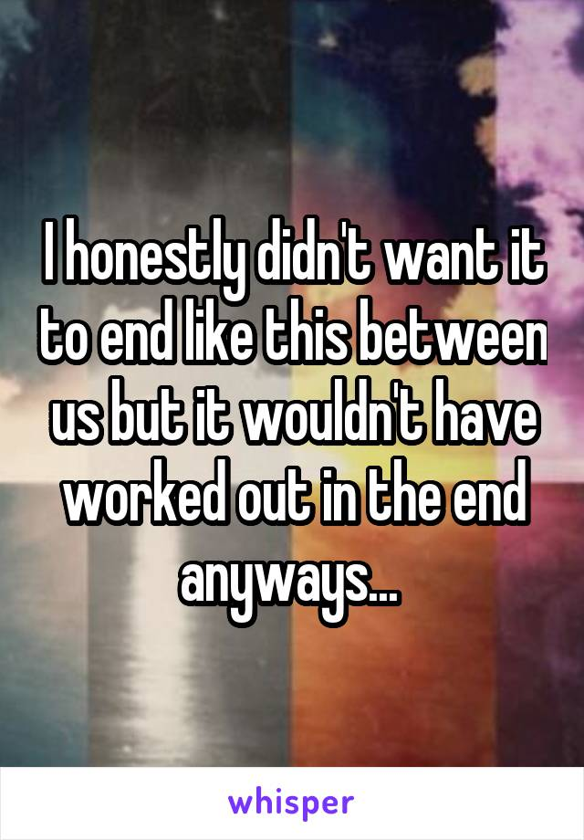 I honestly didn't want it to end like this between us but it wouldn't have worked out in the end anyways...