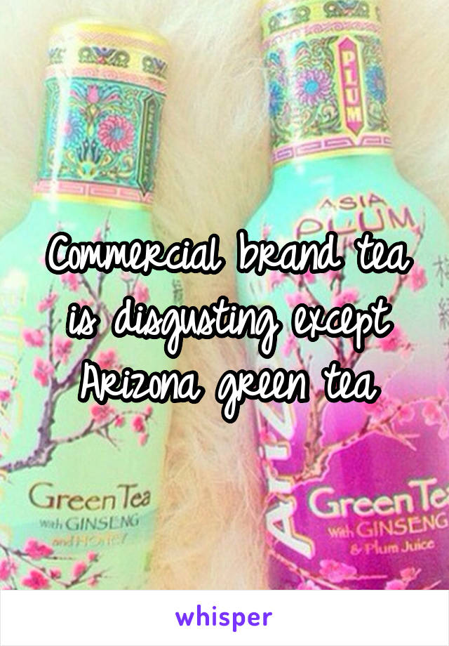 Commercial brand tea is disgusting except Arizona green tea