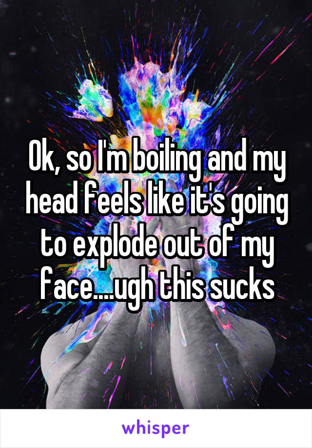 Ok, so I'm boiling and my head feels like it's going to explode out of my face....ugh this sucks
