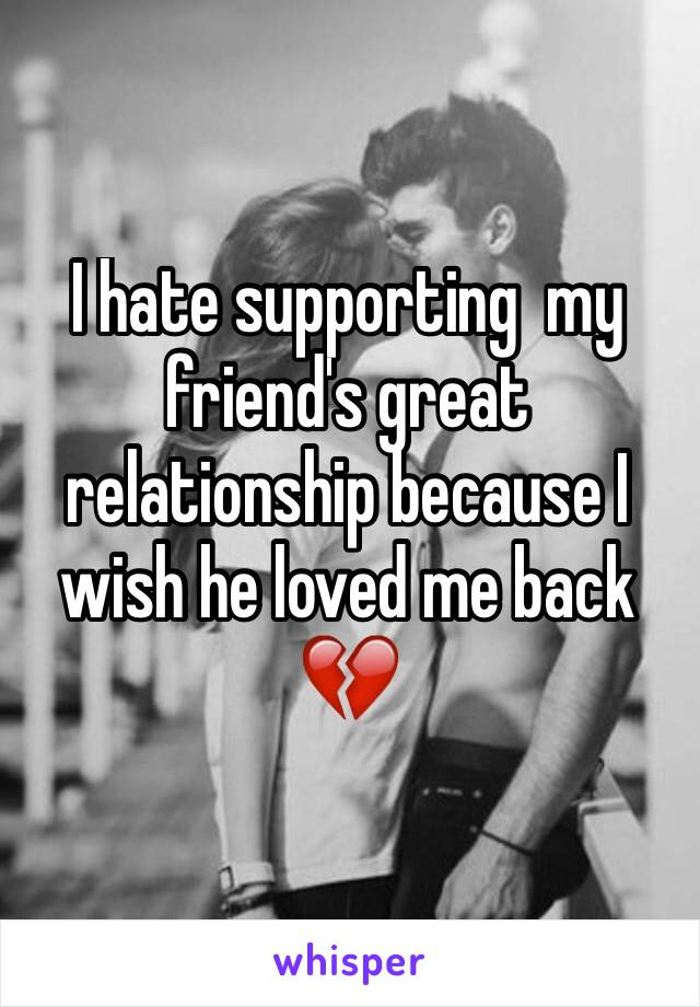 I hate supporting  my friend's great relationship because I wish he loved me back 💔
