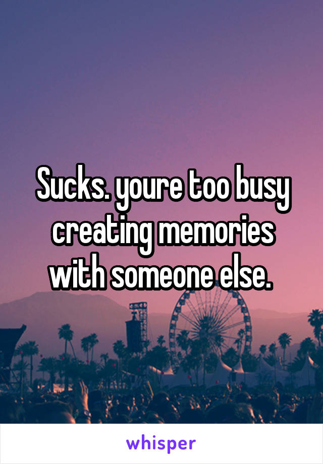 Sucks. youre too busy creating memories with someone else.