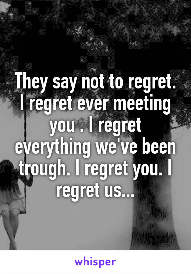 They say not to regret. I regret ever meeting you . I regret everything we've been trough. I regret you. I regret us...
