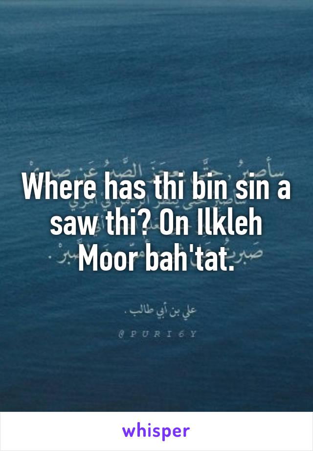 Where has thi bin sin a saw thi? On Ilkleh Moor bah'tat.