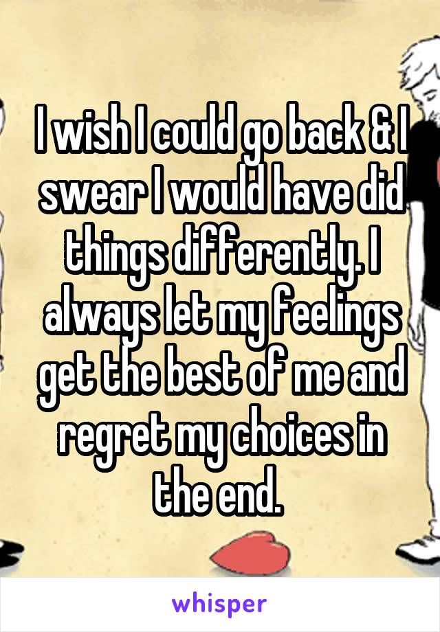 I wish I could go back & I swear I would have did things differently. I always let my feelings get the best of me and regret my choices in the end.