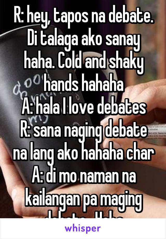 R: hey, tapos na debate. Di talaga ako sanay haha. Cold and shaky hands hahaha A: hala I love debates R: sana naging debate na lang ako hahaha char A: di mo naman na kailangan pa maging debate.. Haha