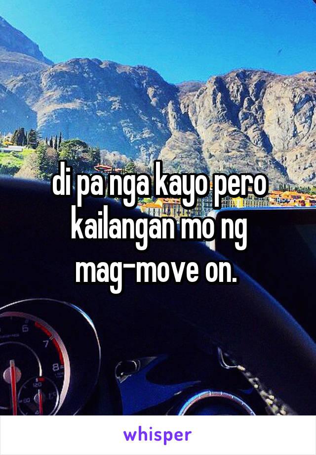 di pa nga kayo pero kailangan mo ng mag-move on.