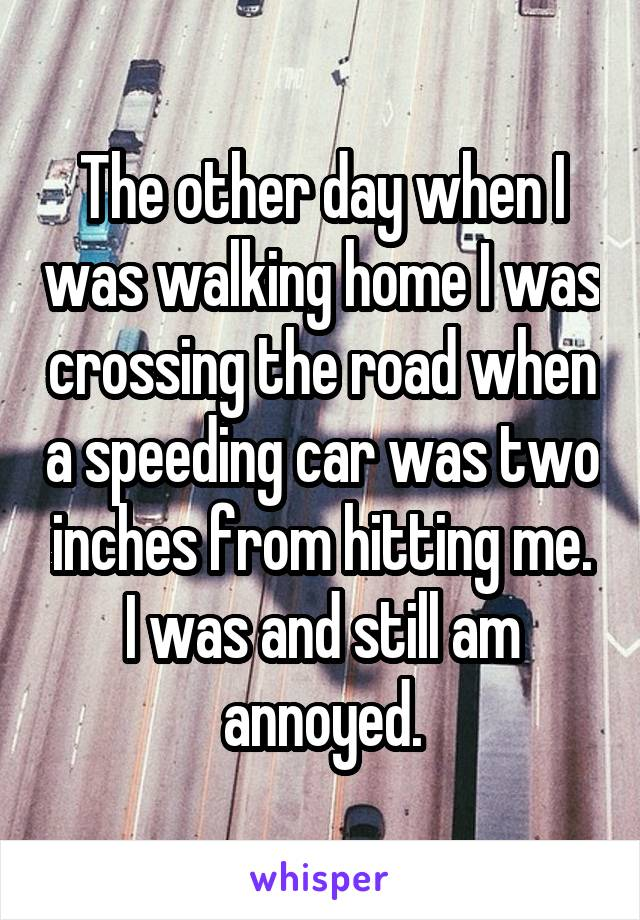 The other day when I was walking home I was crossing the road when a speeding car was two inches from hitting me. I was and still am annoyed.