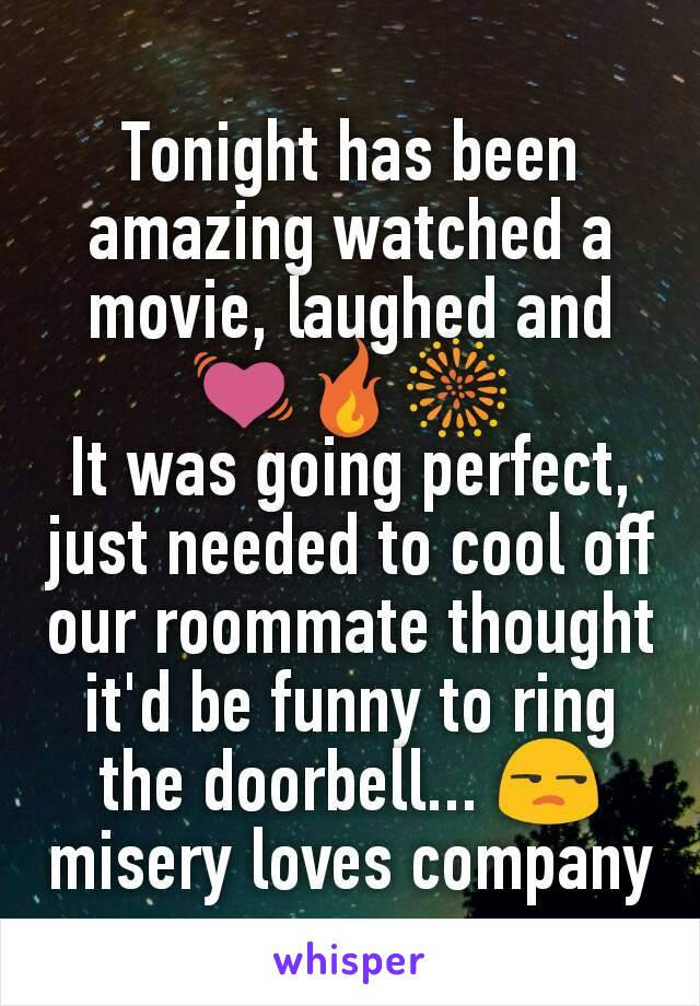 Tonight has been amazing watched a movie, laughed and 💓🔥🎆 It was going perfect, just needed to cool off our roommate thought it'd be funny to ring the doorbell... 😒 misery loves company