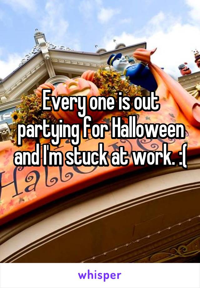 Every one is out partying for Halloween and I'm stuck at work. :(