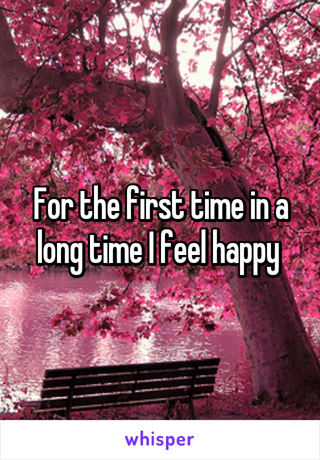 For the first time in a long time I feel happy