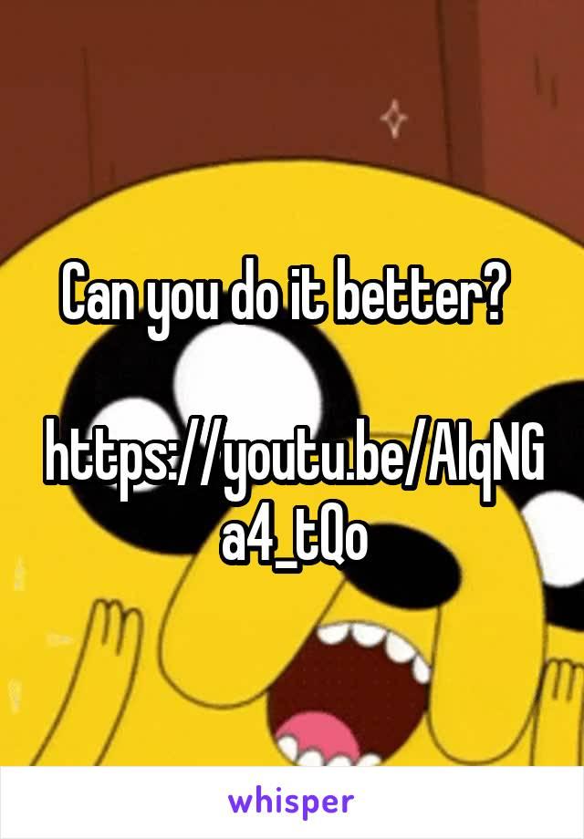 Can you do it better?    https://youtu.be/AIqNGa4_tQo
