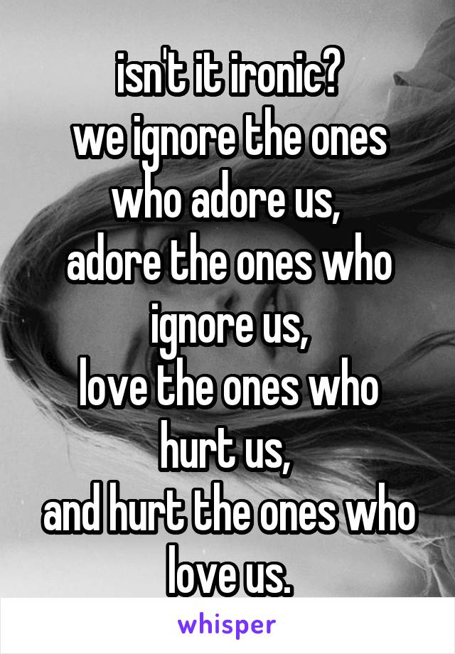 isn't it ironic? we ignore the ones who adore us,  adore the ones who ignore us, love the ones who hurt us,  and hurt the ones who love us.