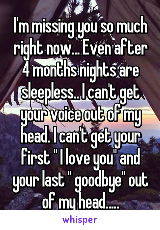 """I'm missing you so much right now... Even after 4 months nights are sleepless.. I can't get your voice out of my head. I can't get your first """" I love you"""" and your last """" goodbye"""" out of my head....."""