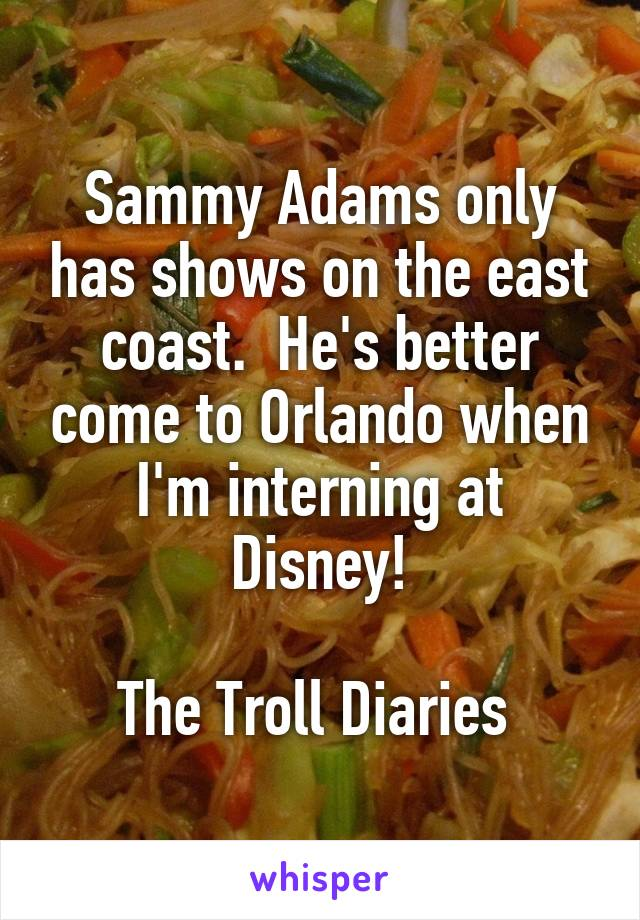 Sammy Adams only has shows on the east coast.  He's better come to Orlando when I'm interning at Disney!  The Troll Diaries