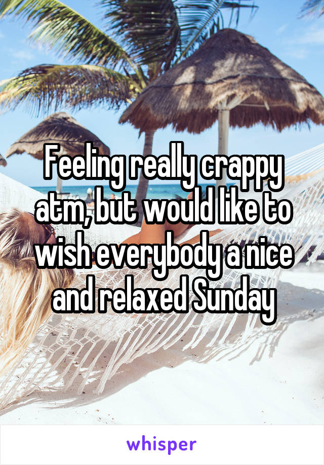 Feeling really crappy atm, but would like to wish everybody a nice and relaxed Sunday