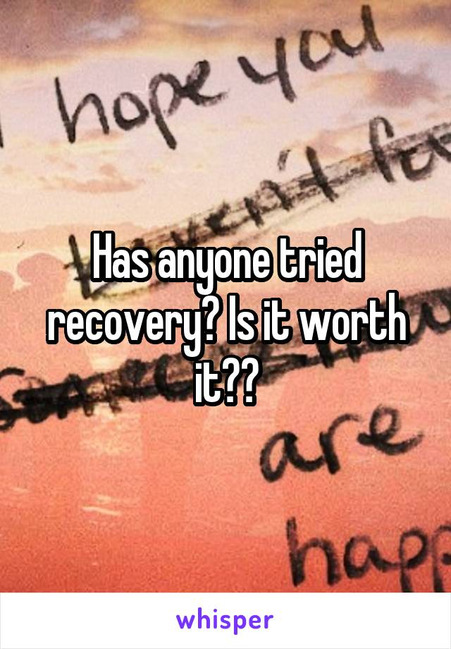 Has anyone tried recovery? Is it worth it??