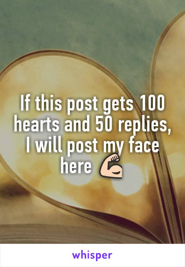 If this post gets 100 hearts and 50 replies, I will post my face here 💪