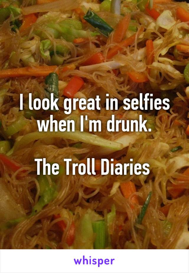 I look great in selfies when I'm drunk.  The Troll Diaries