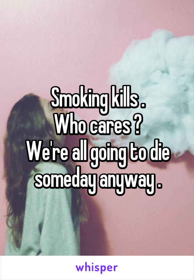Smoking kills . Who cares ? We're all going to die someday anyway .