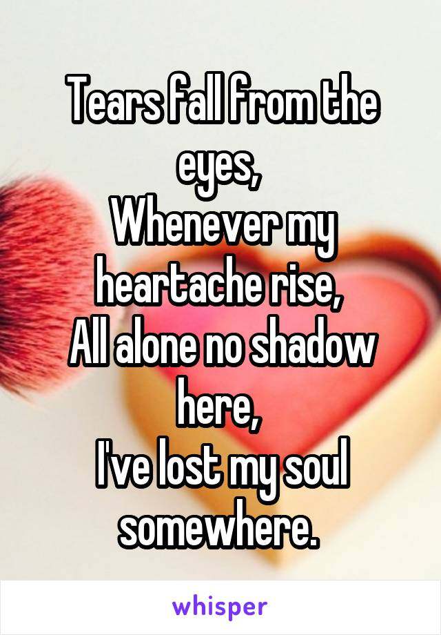 Tears fall from the eyes,  Whenever my heartache rise,  All alone no shadow here,  I've lost my soul somewhere.