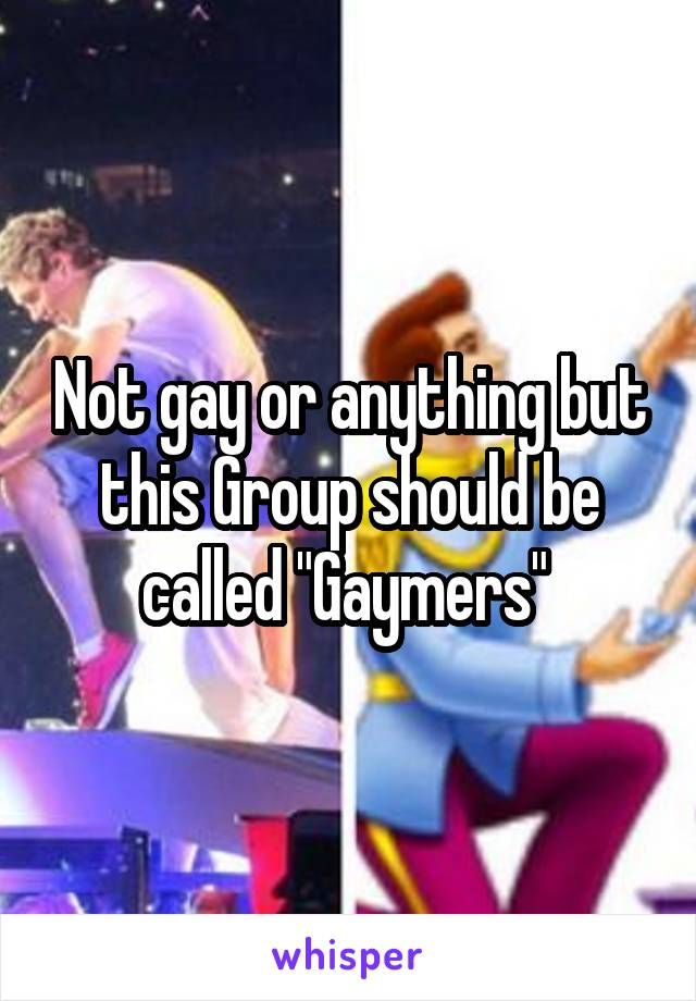 """Not gay or anything but this Group should be called """"Gaymers"""""""