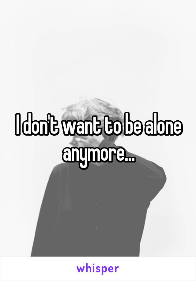 I don't want to be alone anymore...