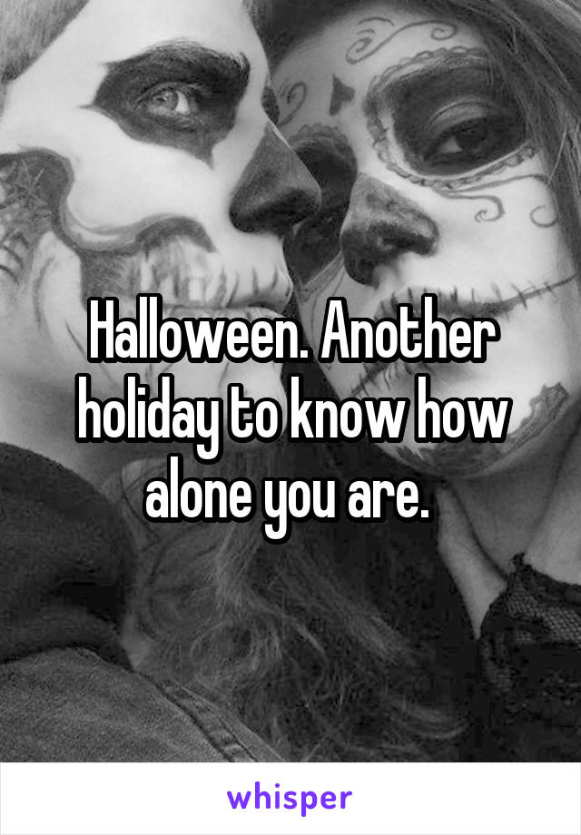 Halloween. Another holiday to know how alone you are.