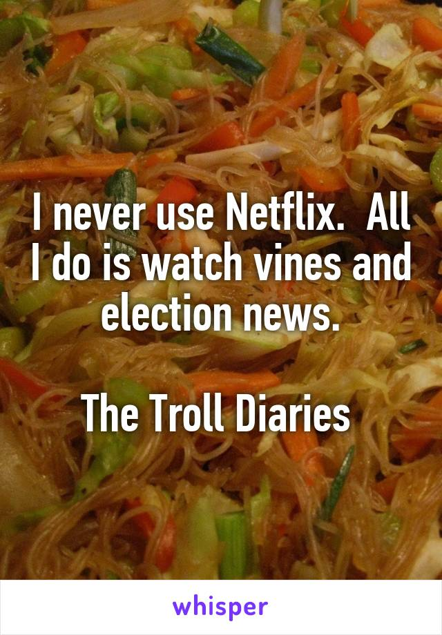 I never use Netflix.  All I do is watch vines and election news.  The Troll Diaries