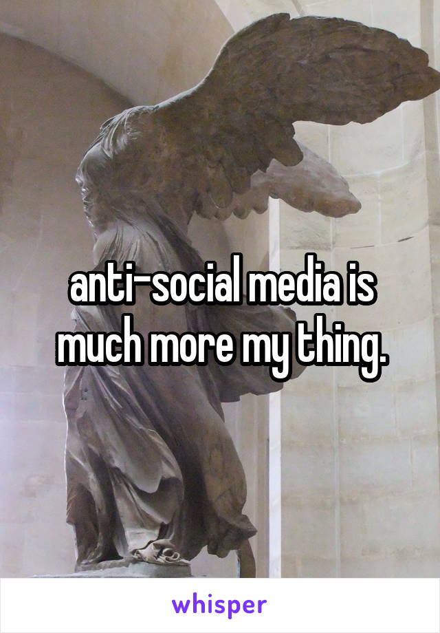 anti-social media is much more my thing.