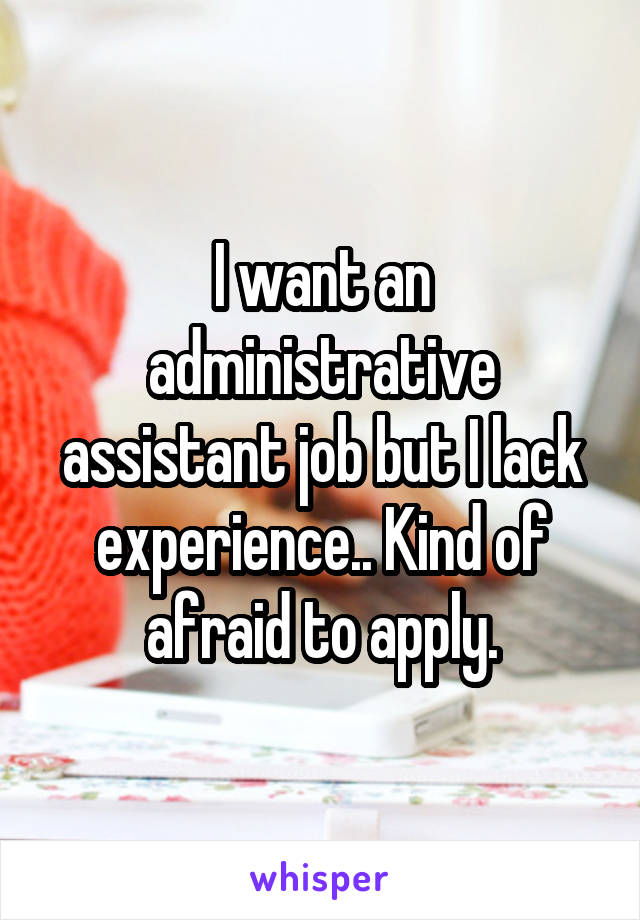I want an administrative assistant job but I lack experience.. Kind of afraid to apply.