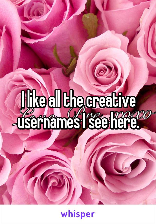 I like all the creative usernames I see here.